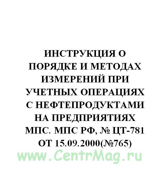 Инструкция о порядке и методах измерений при учетных операциях с нефтепродуктами на предприятиях МПС. МПС РФ, № ЦТ-781 от 15.09.2000(№765)