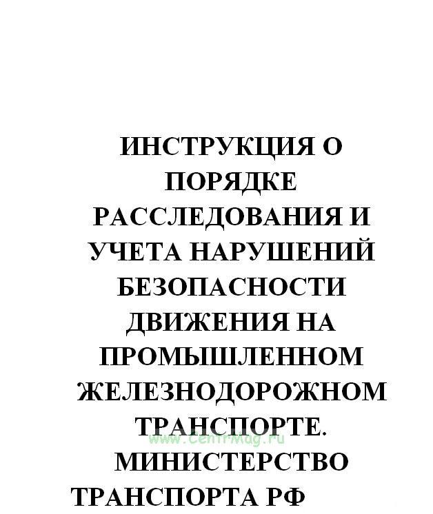 Инструкция о порядке расследования и учета нарушений безопасности движения на промышленном железнодорожном транспорте. Министерство транспорта РФ, № АН 25-Р от 30.03.2001(№843)