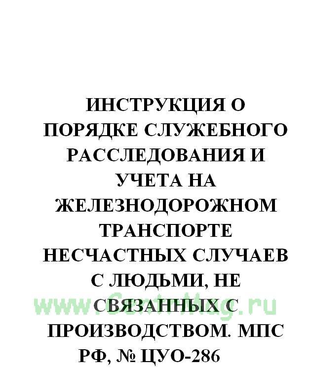 Инструкция о порядке служебного расследования и учета на железнодорожном транспорте несчастных случаев с людьми, не связанных с производством. МПС РФ, № ЦУО-286 от 08.08.1994(№696)