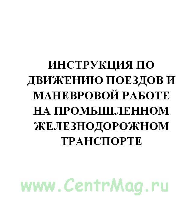 Инструкция по движению поездов и маневровой работе на промышленном железнодорожном транспорте. Утв. МПС РФ № АН-24-Р от 30.03.2001(№708)