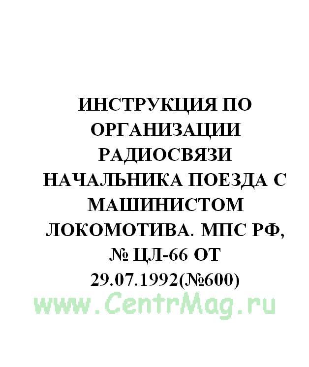 Инструкция по организации радиосвязи начальника поезда с машинистом локомотива. МПС РФ, № ЦЛ-66 от 29.07.1992(№600)