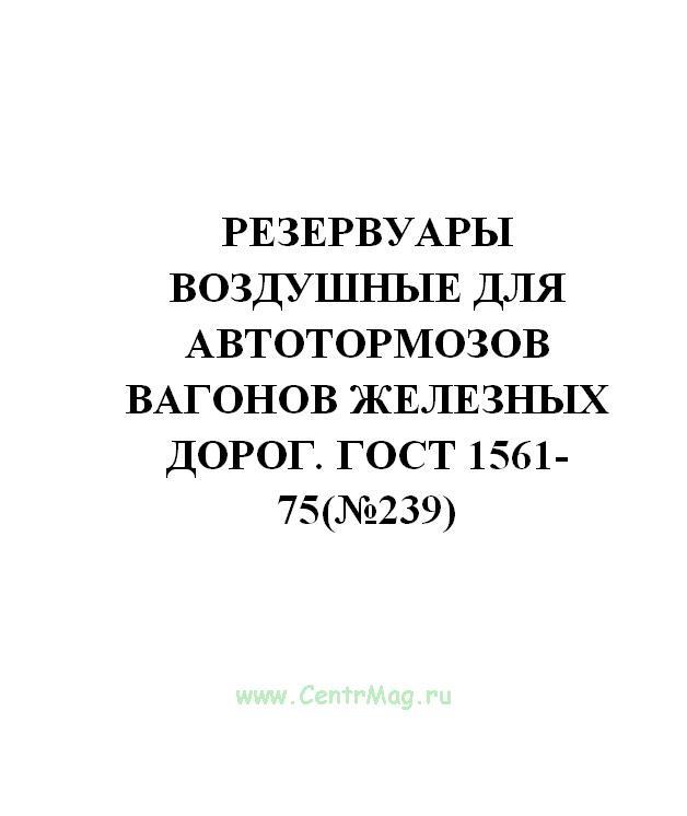 Резервуары воздушные для автотормозов вагонов железных дорог. ГОСТ 1561-75(№239)