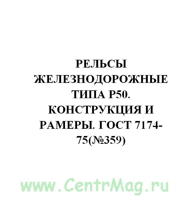 Рельсы железнодорожные типа Р50. Конструкция и рамеры. ГОСТ 7174-75(№359)