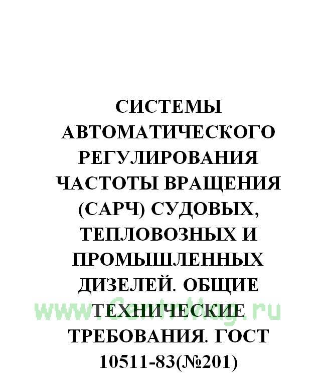 Системы автоматического регулирования частоты вращения (САРЧ) судовых, тепловозных и промышленных дизелей. Общие технические требования. ГОСТ 10511-83(№201)