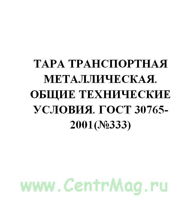 Тара транспортная металлическая. Общие технические условия. ГОСТ 30765-2001(№333)