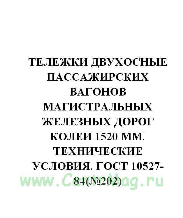 Тележки двухосные пассажирских вагонов магистральных железных дорог колеи 1520 мм. Технические условия. ГОСТ 10527-84(№202)