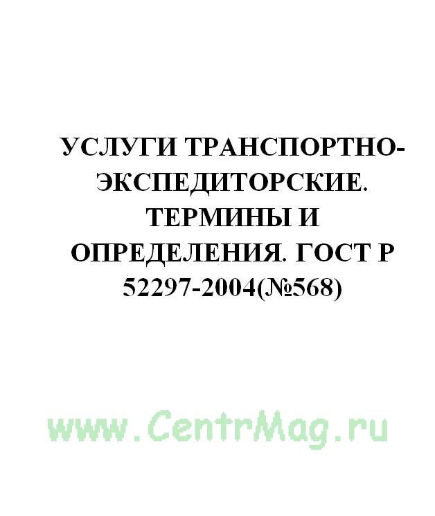 Услуги транспортно-экспедиторские. Термины и определения. ГОСТ Р 52297-2004(№568)