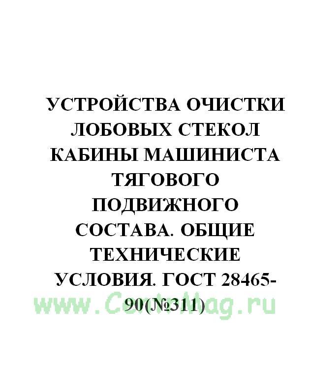Устройства очистки лобовых стекол кабины машиниста тягового подвижного состава. Общие технические условия. ГОСТ 28465-90(№311)