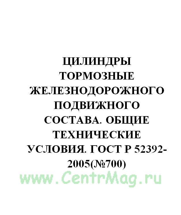 Цилиндры тормозные железнодорожного подвижного состава. Общие технические условия. ГОСТ Р 52392-2005(№700)