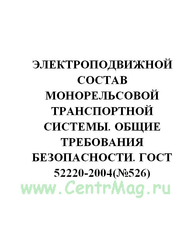 Электроподвижной состав монорельсовой транспортной системы. Общие требования безопасности. ГОСТ 52220-2004(№526)
