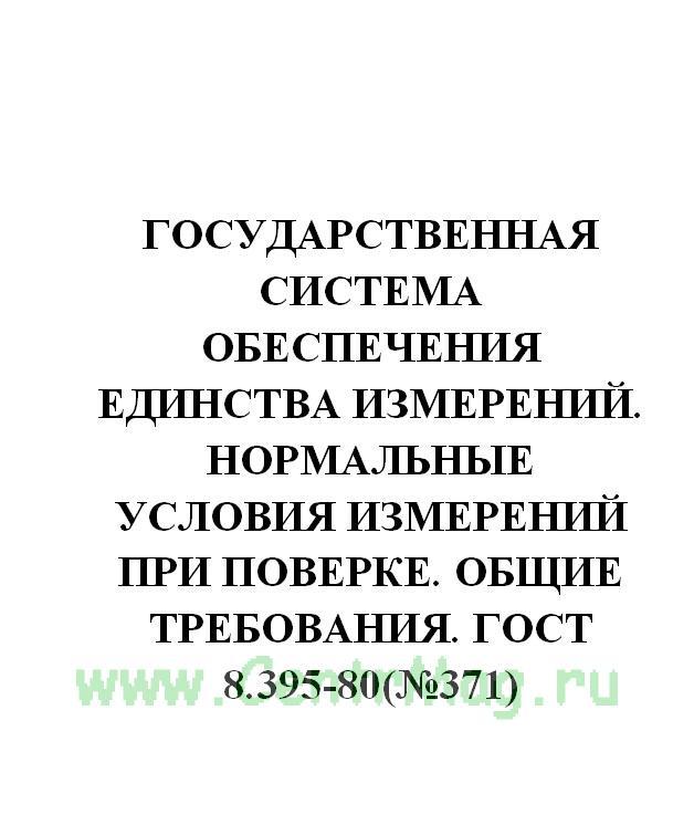 Государственная система обеспечения единства измерений. Нормальные условия измерений при поверке. Общие требования. ГОСТ 8.395-80(№371)