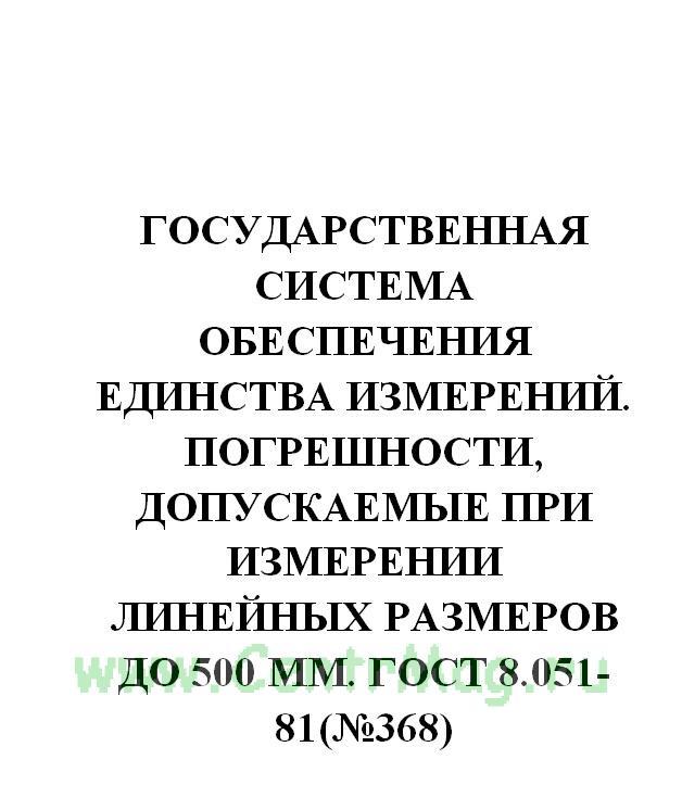 ГОСТ 8.051-81 Государственная система обеспечения единства измерений. Погрешности, допускаемые при измерении линейных размеров до 500 мм 2018 год. Последняя редакция