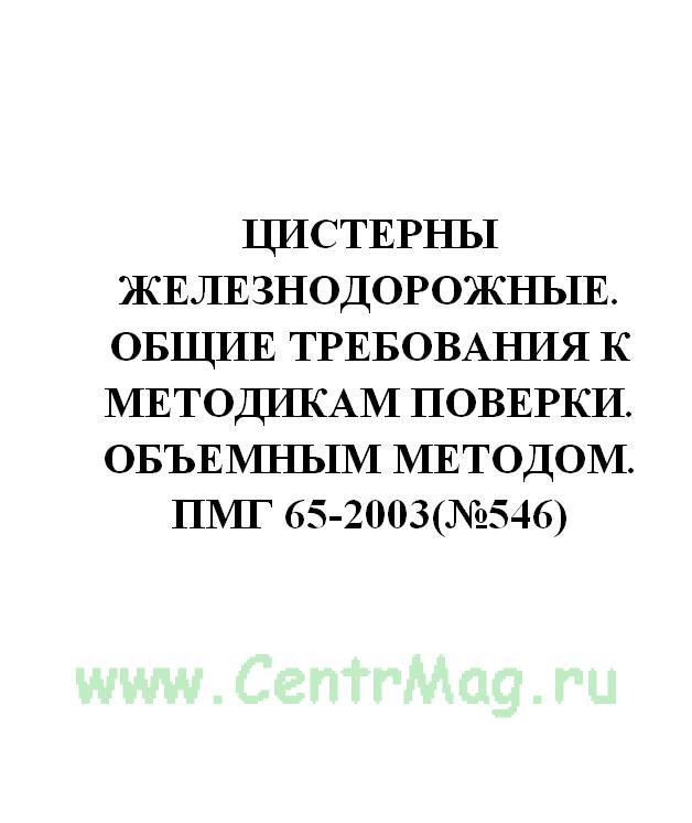 Цистерны железнодорожные. Общие требования к методикам поверки. Объемным методом. ПМГ 65-2003(№546)
