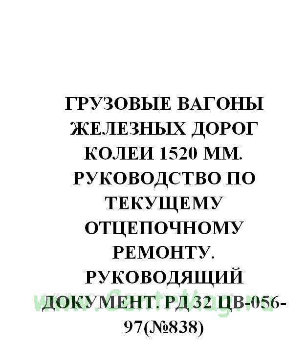 Грузовые вагоны железных дорог колеи 1520 мм. Руководство по текущему отцепочному ремонту. Руководящий документ. РД 32 ЦВ-056-97(№838)
