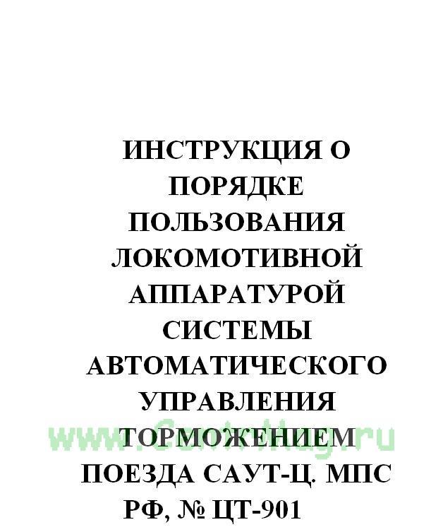 Инструкция о порядке пользования локомотивной аппаратурой системы автоматического управления торможением поезда САУТ-Ц. МПС РФ, № ЦТ-901 от 17.05.2002(№613)
