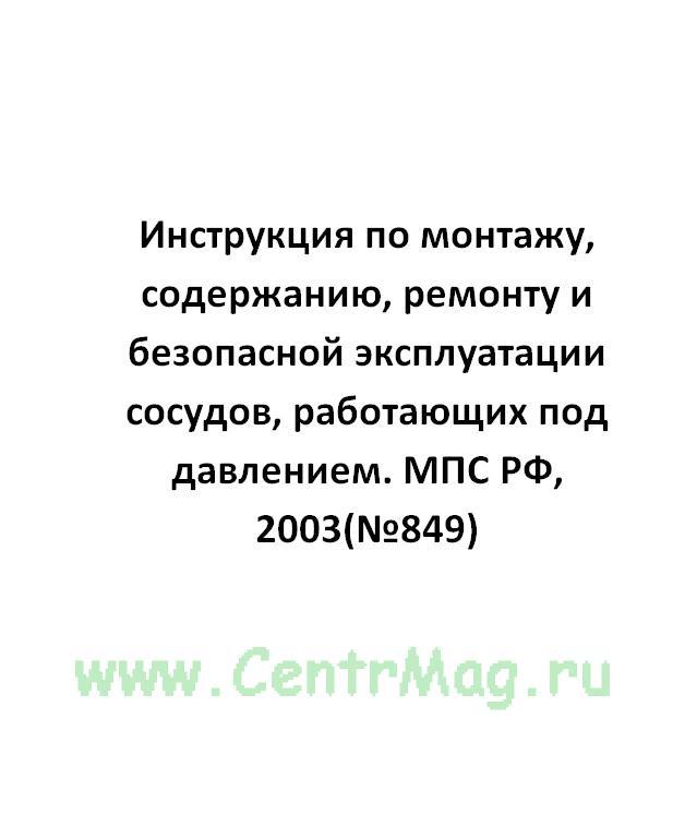 Инструкция по монтажу, содержанию, ремонту и безопасной эксплуатации сосудов, работающих под давлением. МПС РФ, 2003(№849)