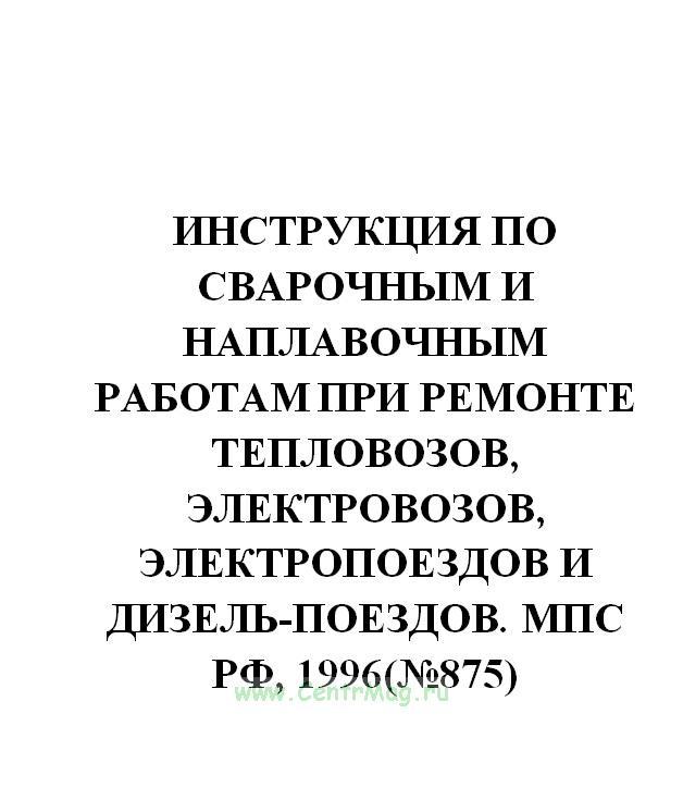 Инструкция по сварочным и наплавочным работам при ремонте тепловозов, электровозов, электропоездов и дизель-поездов. МПС РФ, 1996(№875)