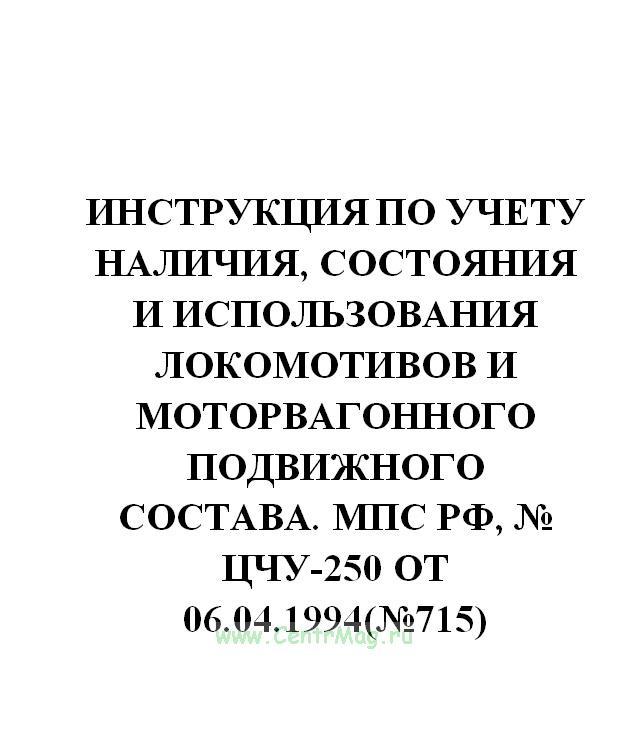 Инструкция по учету наличия, состояния и использования локомотивов и моторвагонного подвижного состава. МПС РФ, № ЦЧУ-250 от 06.04.1994(№715)