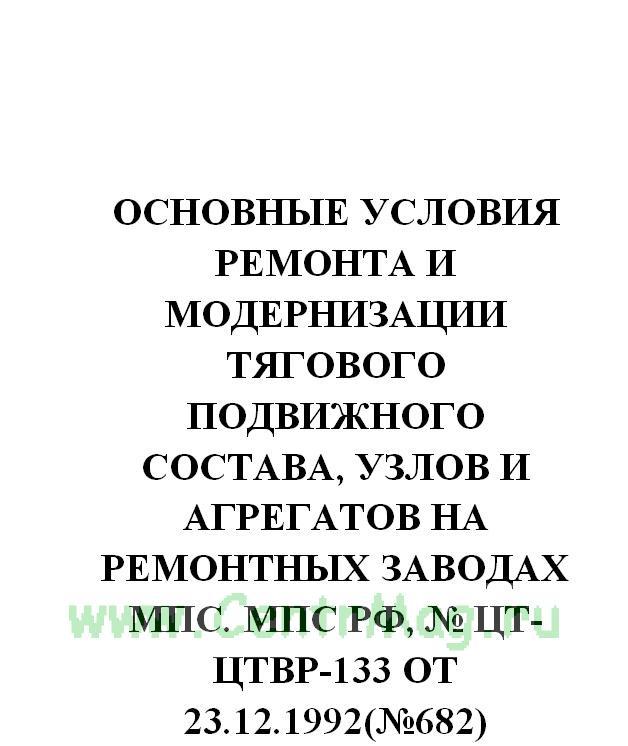 Основные условия ремонта и модернизации тягового подвижного состава, узлов и агрегатов на ремонтных заводах МПС. МПС РФ, № ЦТ-ЦТВР-133 от 23.12.1992(№682)