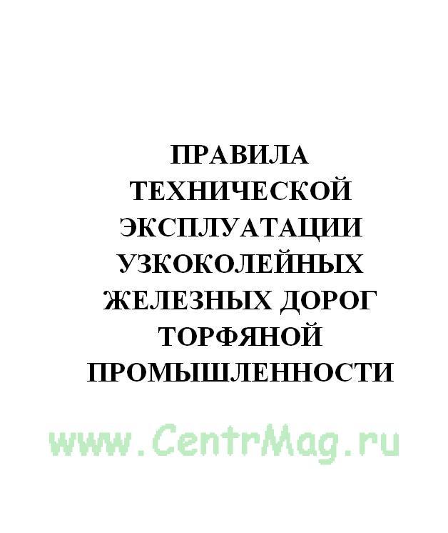 Правила технической эксплуатации узкоколейных железных дорог торфяной промышленности. Утв. Министерством топливной промышленности РСФСР 25.10.1984(№785)