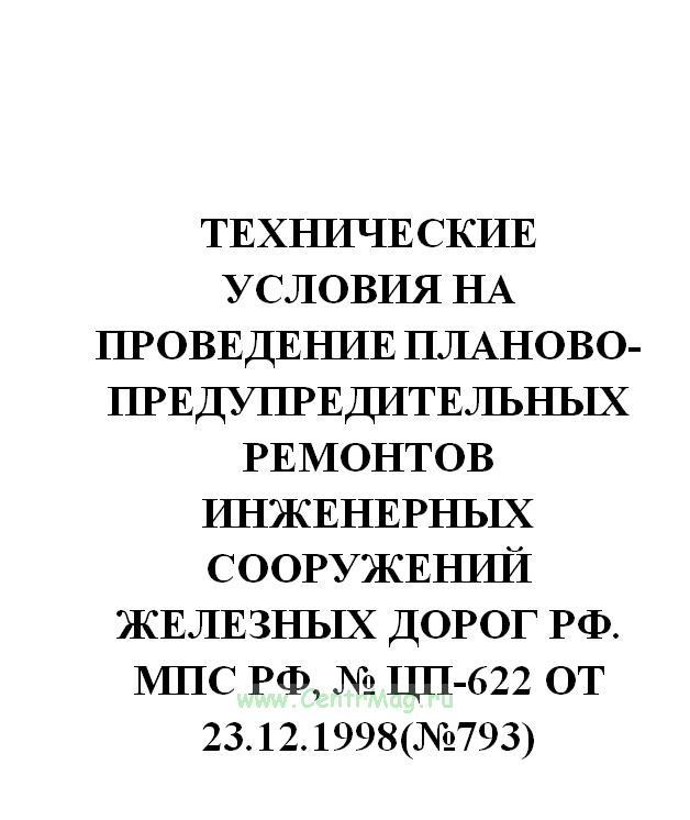 Технические условия на проведение планово-предупредительных ремонтов инженерных сооружений железных дорог РФ. МПС РФ, № ЦП-622 от 23.12.1998(№793)