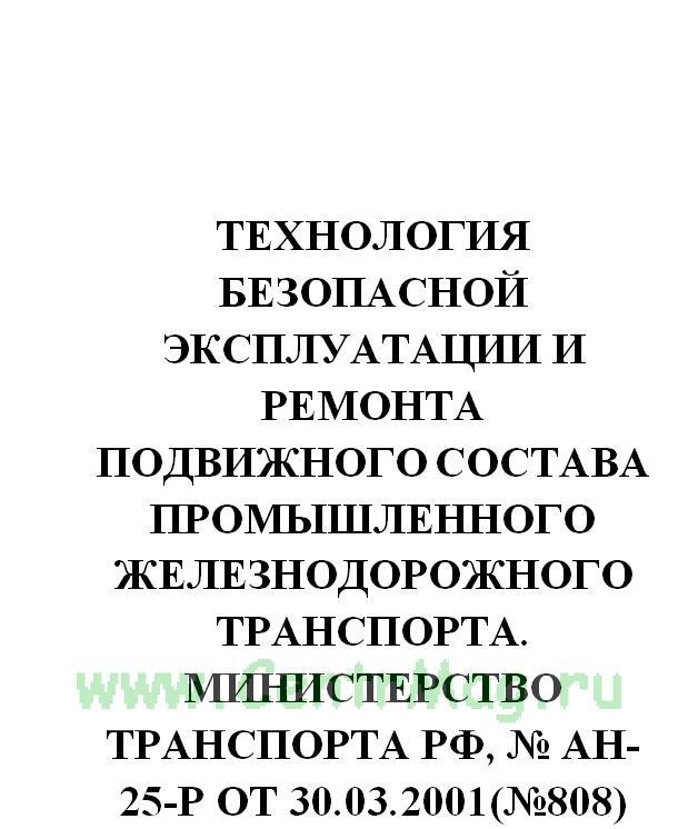 Технология безопасной эксплуатации и ремонта подвижного состава промышленного железнодорожного транспорта. Министерство транспорта РФ, № АН-25-Р от 30.03.2001(№808)