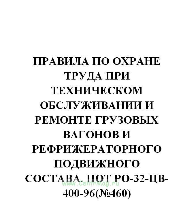 Правила по охране труда при техническом обслуживании и ремонте грузовых вагонов и рефрижераторного подвижного состава. ПОТ РО-32-ЦВ-400-96(№460)