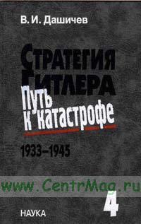 Стратегия Гитлера. Путь к катастрофе. 1933-1945. Т.4 Крах оборонительной стратегии Гитлера. Разгром третьей империи 1943-1945