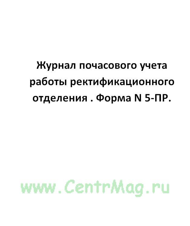 Журнал почасового учета работы ректификационного отделения . Форма N 5-ПР.