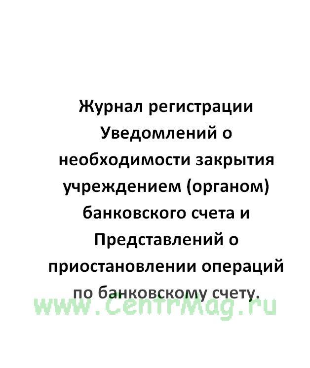 Журнал регистрации Уведомлений о необходимости закрытия учреждением (органом) банковского счета и Пр