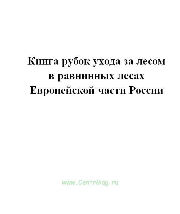 Книга рубок ухода за лесом в равнинных лесах Европейской части России.
