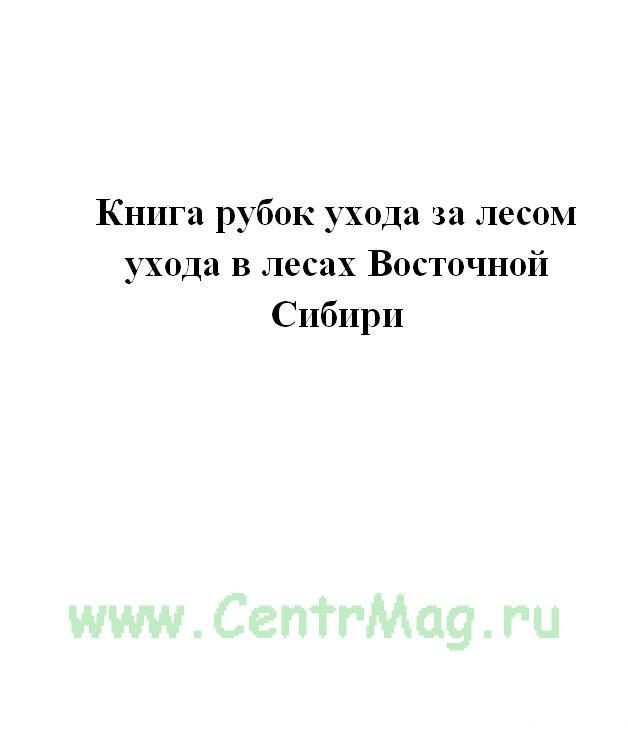 Книга рубок ухода за лесом ухода в лесах Восточной Сибири.