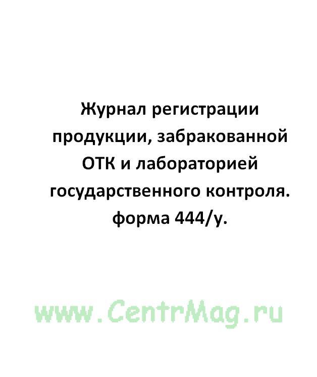 Журнал регистрации продукции, забракованной ОТК и лабораторией государственного контроля. форма 444/