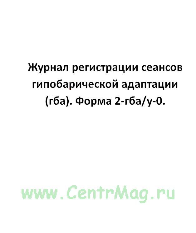 Журнал регистрации сеансов гипобарической адаптации (гба). Форма 2-гба/у-0.