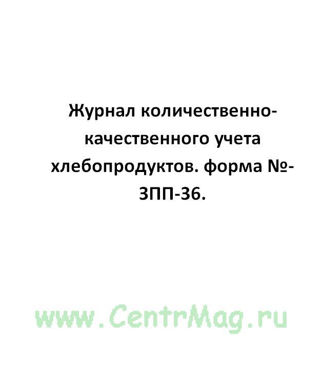 Журнал количественно-качественного учета хлебопродуктов. форма №-ЗПП-36.
