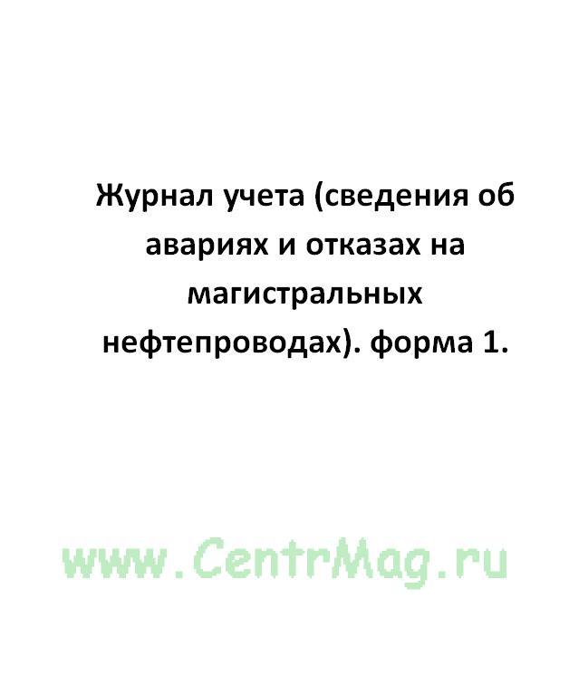 Журнал учета (сведения об авариях и отказах на магистральных нефтепроводах). форма 1.