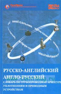 Русско-английский и англо-русский словарь по трубопроводной арматуре, уплотнениям и приводным устройствам
