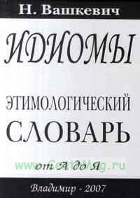Идиомы. Этимологический словарь. От А до Я