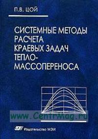 Системные методы расчета краевых задач тепломассопереноса: Прямые и обратные задачи нестационарной теплопроводности и термоупругих напряжений. Гидродинамика и теплообмен в каналах сложного профиля: Монография (3-е издание, переработанное и дополгненное)