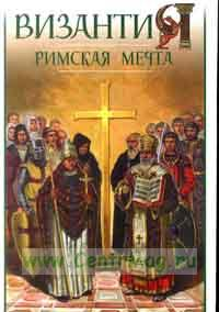 Византия. Римская мечта: Западные войны Византии VI-XIV вв.