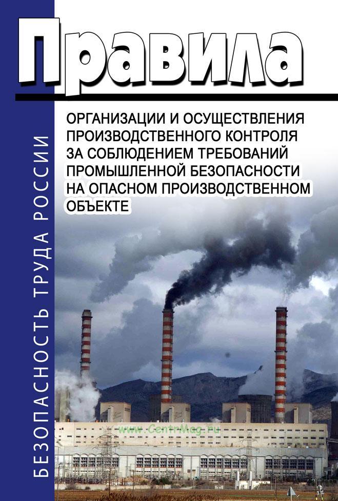 Правила организации и осуществлении производственного контроля за соблюдением требований промышленной безопасности на опасном производственном объекте 2018 год. Последняя редакция