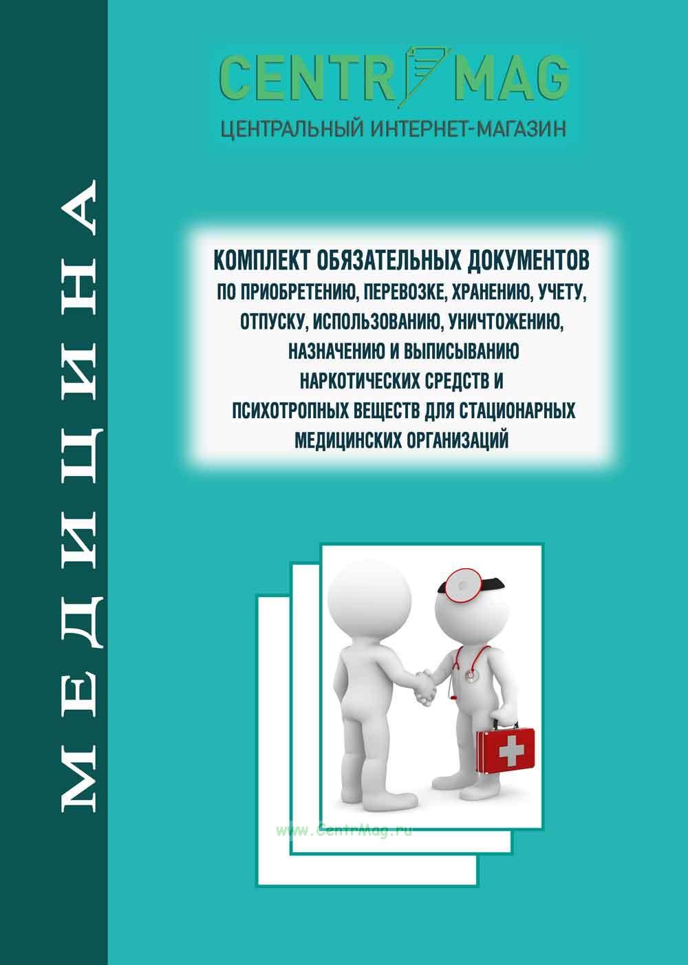 Комплект обязательных документов по приобретению, перевозке, хранению, учету, отпуску, использованию, уничтожению, назначению и выписыванию наркотических средств и психотропных веществ для стационарных медицинских организаций 2018 год. Последняя редакция