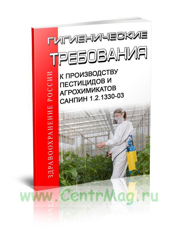 СанПиН 1.2.1330-03 Гигиенические требования к производству пестицидов и агрохимикатов 2019 год. Последняя редакция