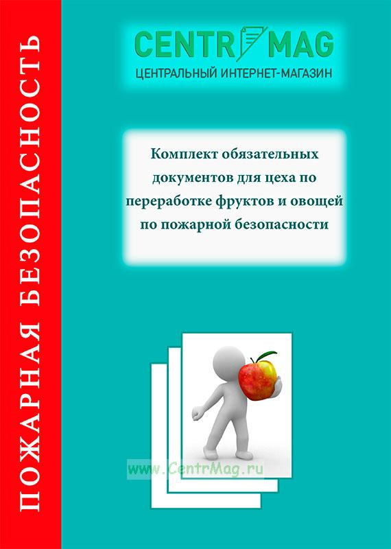 Комплект обязательных документов для цеха по переработке фруктов и овощей по пожарной безопасности