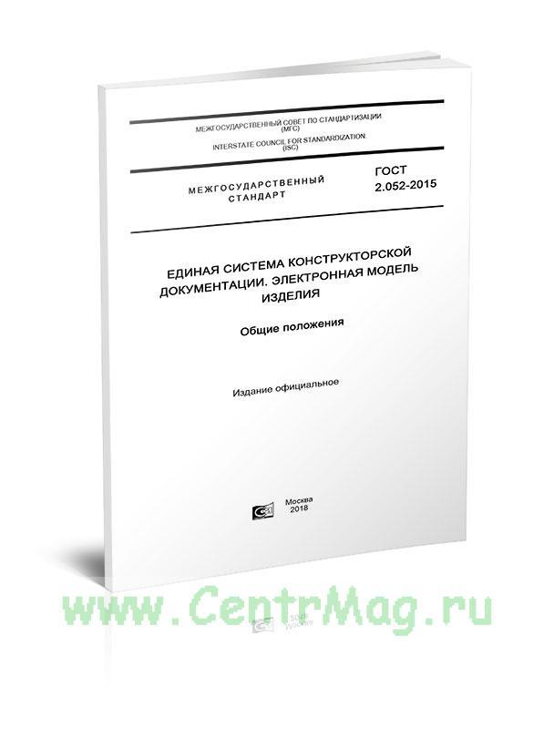 ГОСТ 2.052-2015 Единая система конструкторской документации. Электронная модель изделия. Общие положения 2018 год. Последняя редакция