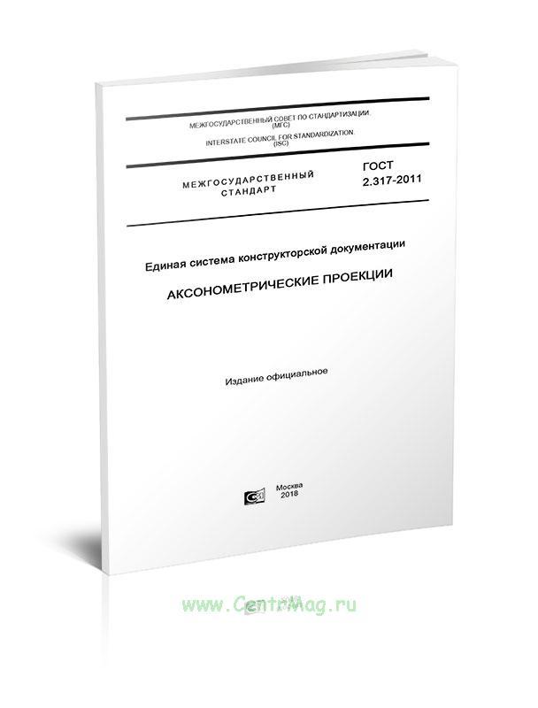 ГОСТ 2.317-2011 Единая система конструкторской документации. Аксонометрические проекции 2018 год. Последняя редакция