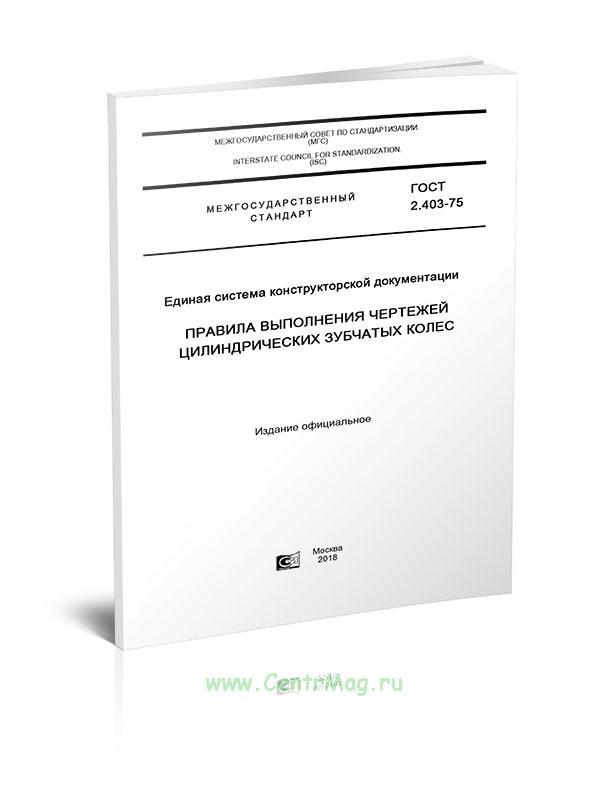 ГОСТ 2.403-75 Единая система конструкторской документации. Правила выполнения чертежей цилиндрических зубчатых колес 2019 год. Последняя редакция