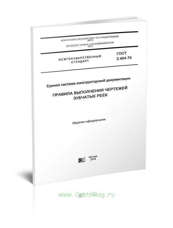 ГОСТ 2.404-75 Единая система конструкторской документации. Правила выполнения чертежей зубчатых реек 2019 год. Последняя редакция