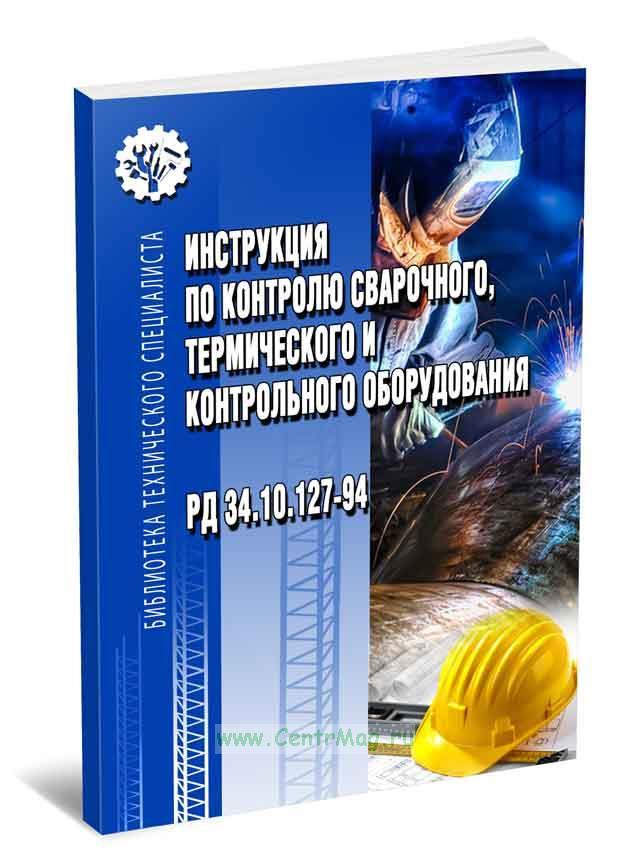 РД 34.10.127-94 Инструкция по контролю сварочного, термического и контрольного оборудования 2019 год. Последняя редакция