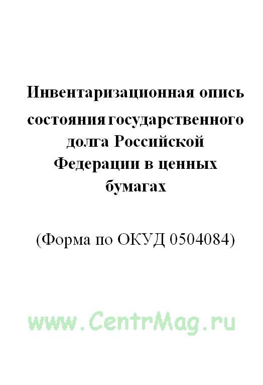 Инвентаризационная опись состояния государственного долга Российской Федерации в ценных бумагах (Форма по ОКУД 0504084)